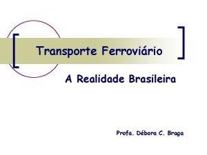 Transporte Ferrovirio A Realidade Brasileira Profa Dbora C