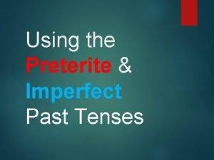 Using the Preterite Imperfect Past Tenses Preterite endings