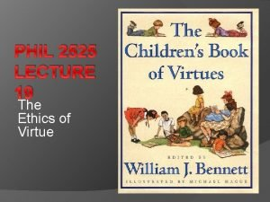 PHIL 2525 LECTURE 19 The Ethics of Virtue
