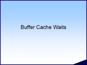 Buffer Cache Waits 2 Buffer Cache Waits Hot