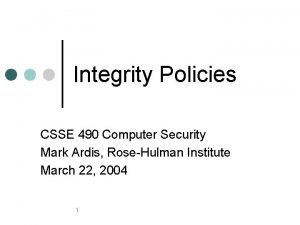 Integrity Policies CSSE 490 Computer Security Mark Ardis