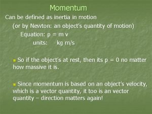 Momentum Can be defined as inertia in motion