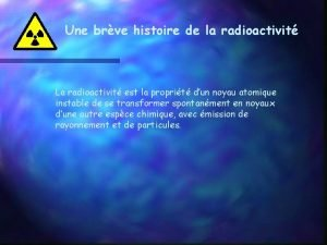 Une brve histoire de la radioactivit La radioactivit