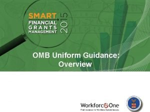 OMB Uniform Guidance Overview OMB Uniform Guidance Overview