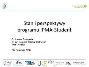 Stan i perspektywy programu IPMAStudent Dr Joanna Rzempaa