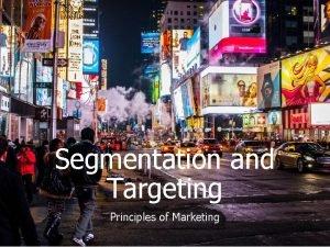 Segmentation and Targeting Principles of Marketing Segmentation and