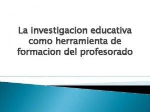 La investigacion educativa como herramienta de formacion del