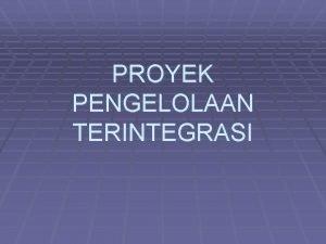PROYEK PENGELOLAAN TERINTEGRASI Proyek Rencana Pengembangan Proses termasuk