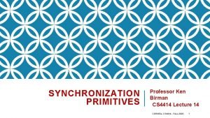 SYNCHRONIZATION PRIMITIVES Professor Ken Birman CS 4414 Lecture