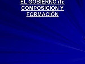 EL GOBIERNO I COMPOSICIN Y FORMACIN EL GOBIERNO