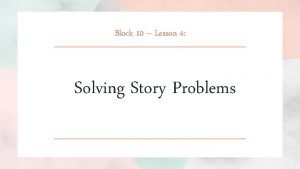Block 10 Lesson 4 Solving Story Problems Aim