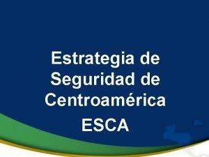 Estrategia de Seguridad de Centroamrica ESCA ESTRATEGIA DE
