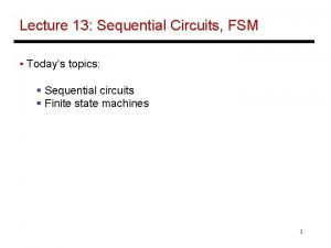 Lecture 13 Sequential Circuits FSM Todays topics Sequential