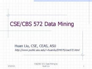 CSECBS 572 Data Mining Huan Liu CSE CEAS