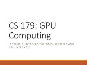 CS 179 GPU Computing LECTURE 2 INTRO TO