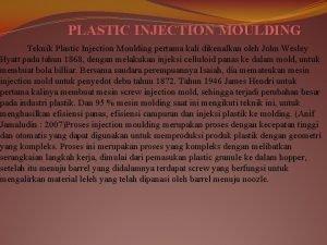 PLASTIC INJECTION MOULDING Teknik Plastic Injection Moulding pertama