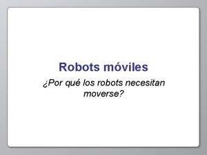 Robots mviles Por qu los robots necesitan moverse
