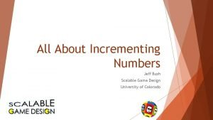 All About Incrementing Numbers Jeff Bush Scalable Game