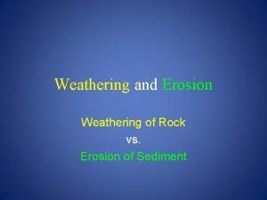 Weathering and Erosion Weathering of Rock vs Erosion
