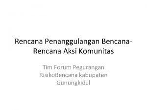 Rencana Penanggulangan Bencana Rencana Aksi Komunitas Tim Forum