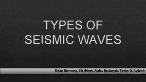TYPES OF SEISMIC WAVES Erkan Dermanc Efe Gney