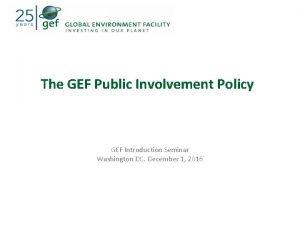 The GEF Public Involvement Policy GEF Introduction Seminar
