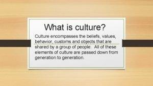What is culture Culture encompasses the beliefs values
