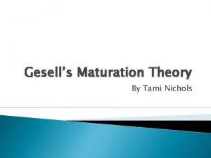 Gesells Maturation Theory By Tami Nichols Gesells Maturation
