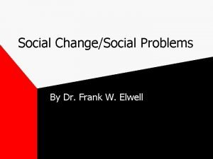 Social ChangeSocial Problems By Dr Frank W Elwell