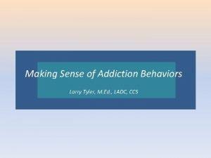Making Sense of Addiction Behaviors Larry CCSCCS Larry