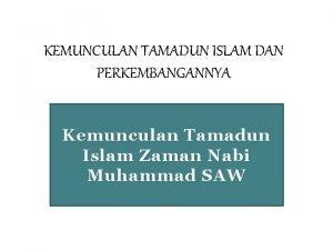 KEMUNCULAN TAMADUN ISLAM DAN PERKEMBANGANNYA Kemunculan Tamadun Islam