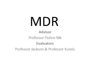 MDR Advisor Professor PishroNik Evaluators Professor Jackson Professor