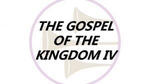 THE GOSPEL OF THE KINGDOM IV THE GOSPEL