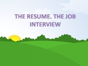 THE RESUME THE JOB INTERVIEW A Resume or