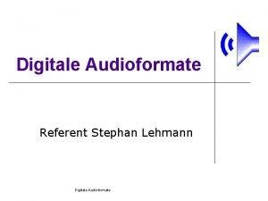Digitale Audioformate Referent Stephan Lehmann Digitale Audioformate Wozu