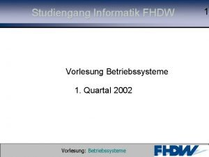 Studiengang Informatik FHDW 1 Vorlesung Betriebssysteme 1 Quartal
