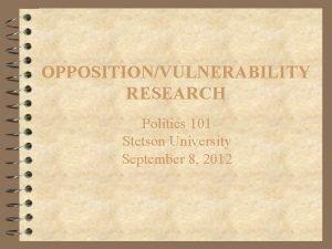OPPOSITIONVULNERABILITY RESEARCH Politics 101 Stetson University September 8