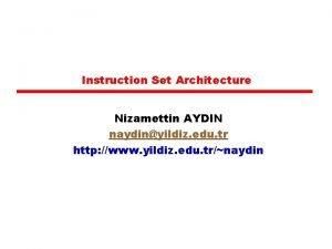 Instruction Set Architecture Nizamettin AYDIN naydinyildiz edu tr