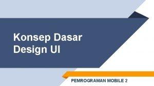Konsep Dasar Design UI PEMROGRAMAN MOBILE 2 Kelompok