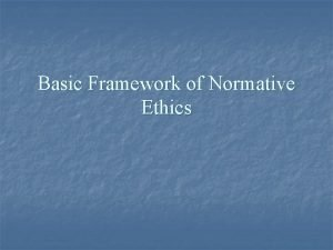 Basic Framework of Normative Ethics Normative Ethics n