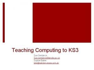 Teaching Computing to KS 3 Sue Sentance Sue