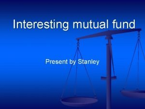 Interesting mutual fund Present by Stanley Interesting mutual