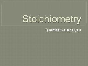 Stoichiometry Quantitative Analysis Composition Stoichiometry Deals with mass