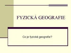 FYZICK GEOGRAFIE Co je fyzick geografie FYZICK GEOGRAFIE