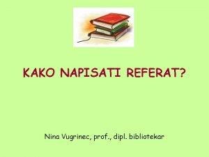 KAKO NAPISATI REFERAT Nina Vugrinec prof dipl bibliotekar