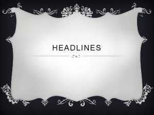 HEADLINES WHAT IS A HEADLINE v The headline