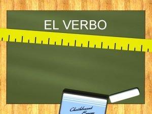 EL VERBO EL VERBO El verbo es una