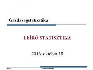 Gazdasgstatisztika LER STATISZTIKA 2016 oktber 18 2016 sz