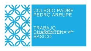 COLEGIO PADRE PEDRO ARRUPE TRABAJO CUARENTENA 4 BSICO