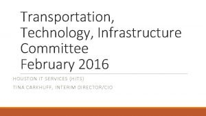 Transportation Technology Infrastructure Committee February 2016 HOUSTON IT